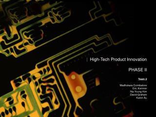 High-Tech Product Innovation  PHASE II           Team 2  Madhukara Coimbatore Eric Kemner Na-Young Kim David Graham Ka