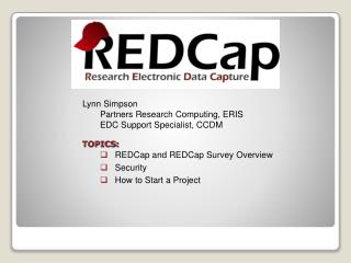 Lynn Simpson Partners Research Computing, ERIS  EDC Support Specialist, CCDM  TOPICS:    REDCap and REDCap Survey Overvi