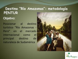 Objetivo: Posicionar al destino tur stico  R o Amazonas - Per   en el mercado internacional como el principal destino de