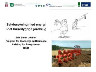 Selvforsyning med energi  i det b redygtige jordbrug  Erik Steen Jensen Program for Bioenergi og Biomasse Afdeling for B