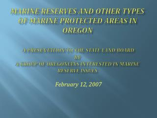 Marine Reserves and Other Types of Marine Protected Areas in Oregon   A Presentation to the state Land Board  by  a grou
