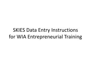 SKIES Data Entry Instructions for WIA Entrepreneurial Training