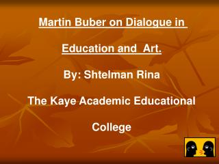 Martin Buber on Dialogue in Education and  Art. By: Shtelman Rina The Kaye Academic Educational College