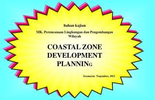 Bahan kajian MK. Perencanaan Lingkungan dan Pengembangan Wilayah COASTAL ZONE DEVELOPMENT PLANNING  Soemarno  Nopember,