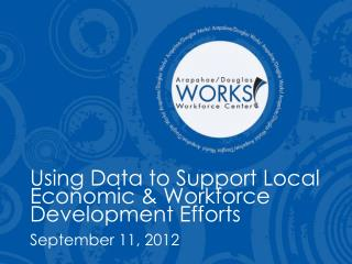 Using Data to Support Local Economic  Workforce Development Efforts September 11, 2012