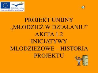 PROJEKT UNIJNY  MLODZIEZ W DZIALANIU  AKCJA 1.2 INICJATYWY MLODZIEZOWE   HISTORIA PROJEKTU