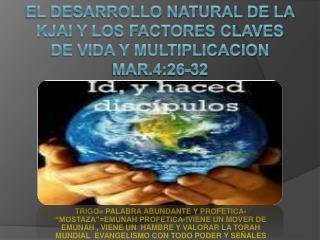 EL DESARROLLO NATURAL DE LA KJAI Y LOS FACTORES CLAVES DE VIDA Y MULTIPLICACION MAR.4:26-32