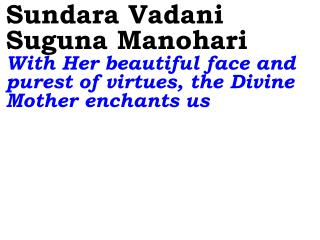 Sundara Vadani Suguna Manohari  With Her beautiful face and purest of virtues, the Divine Mother enchants us
