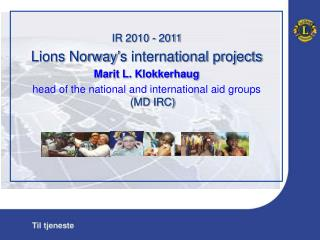 IR 2010 - 2011 Lions Norway s international projects Marit L. Klokkerhaug head of the national and international aid gro