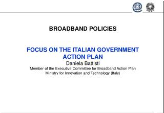 BROADBAND POLICIES    FOCUS ON THE ITALIAN GOVERNMENT  ACTION PLAN  Daniela Battisti  Member of the Executive Committee