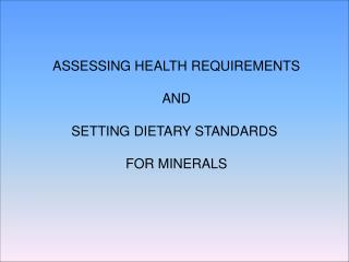 ASSESSING HEALTH REQUIREMENTS  AND  SETTING DIETARY STANDARDS   FOR MINERALS