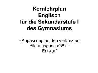 Kernlehrplan Englisch f r die Sekundarstufe I des Gymnasiums  - Anpassung an den verk rzten Bildungsgang G8   Entwurf