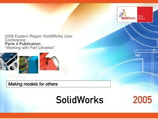 2005 Eastern Region SolidWorks User Conference:  Parts 4 Publication   Working with Part Libraries