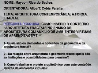 NOME: Maycon Ricardo Sedrez ORIENTADORA: Alice T. Cybis Pereira TEMA: ARQUITETURA CONTEMPOR NEA: A FORMA FRACTAL PERGUNT