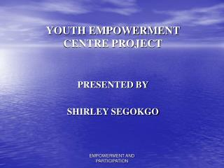 YOUTH EMPOWERMENT CENTRE PROJECT   PRESENTED BY   SHIRLEY SEGOKGO