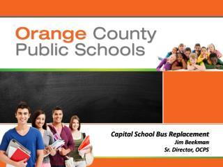 Capital School Bus Replacement Jim Beekman Sr. Director, OCPS
