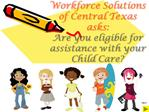 Workforce Solutions of Central Texas asks: Are you eligible for assistance with your  Child Care
