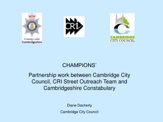 CHAMPIONS  Partnership work between Cambridge City Council, CRI Street Outreach Team and Cambridgeshire Constabulary  Di
