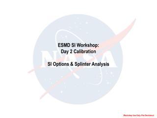 ESMD SI Workshop: Day 2 Calibration  SI Options  Splinter Analysis