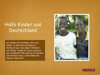 Wir hei en Ali und Abdul. Wir sind beide 12 Jahre alt und leben in Burkina Faso. Das liegt im Westen von Afrika. Findet