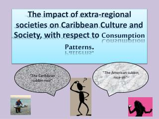 The impact of extra-regional societies on Caribbean Culture and Society, with respect to Consumption Patterns.