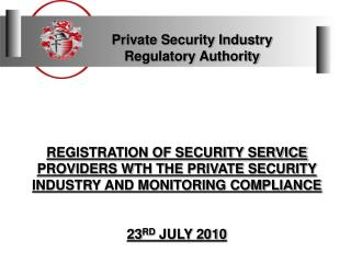 REGISTRATION OF SECURITY SERVICE PROVIDERS WTH THE PRIVATE SECURITY INDUSTRY AND MONITORING COMPLIANCE   23RD JULY 2010