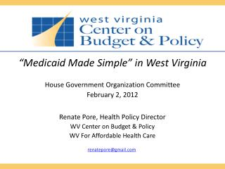 Medicaid Made Simple  in West Virginia  House Government Organization Committee February 2, 2012  Renate Pore, Health P