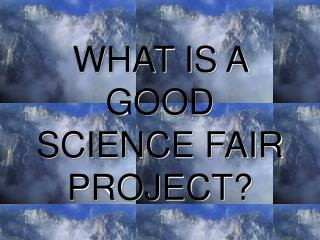 WHAT IS A GOOD SCIENCE FAIR PROJECT