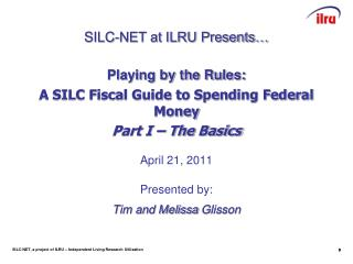Playing by the Rules:  A SILC Fiscal Guide to Spending Federal Money  Part I   The Basics   April 21, 2011   Presented b