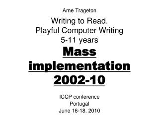 Arne Trageton  Writing to Read. Playful Computer Writing 5-11 years Mass implementation 2002-10
