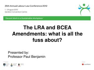 The LRA and BCEA Amendments: what is all the fuss about   Presented by: Professor Paul Benjamin