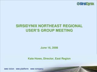 SIRSIDYNIX NORTHEAST REGIONAL USER S GROUP MEETING    June 16, 2008   Kate Howe, Director, East Region
