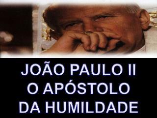 JO O PAULO II O AP STOLO DA HUMILDADE