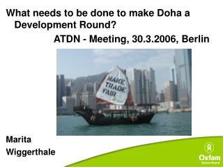 What needs to be done to make Doha a Development Round   ATDN - Meeting, 30.3.2006, Berlin        Marita  Wiggerthale