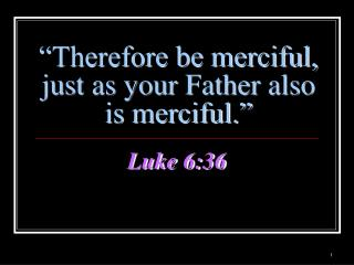 Therefore be merciful, just as your Father also   is merciful.