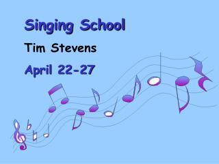 Singing School Tim Stevens April 22-27