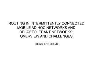ROUTING IN INTERMITTENTLY CONNECTED MOBILE AD HOC NETWORKS AND DELAY TOLERANT NETWORKS: OVERVIEW AND CHALLENGES  ZHENSHE