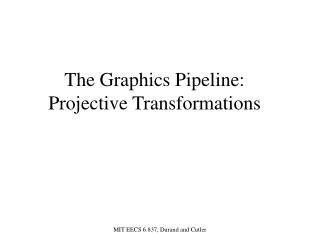 The Graphics Pipeline:   Projective Transformations