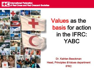 Values as the basis for action in the IFRC: YABC      Dr. Katrien Beeckman Head, Principles Values department IFRC