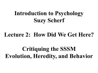 Introduction to Psychology Suzy Scherf  Lecture 2:  How Did We Get Here  Critiquing the SSSM Evolution, Heredity, and Be
