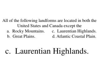 All of the following landforms are located in both the United States and Canada except the     a. Rocky Mountains. c.  L