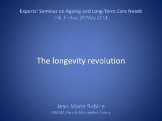 Experts Seminar on Ageing and Long-Term Care Needs LSE, Friday, 20 May 2011     The longevity revolution      Jean-Marie