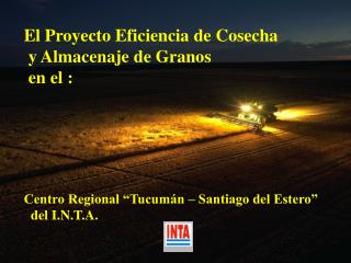 El Proyecto Eficiencia de Cosecha  y Almacenaje de Granos  en el :       Centro Regional  Tucum n   Santiago del Estero
