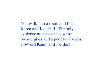 You walk into a room and find Karen and Joe dead.  The only evidence at the scene is some broken glass and a puddle of w