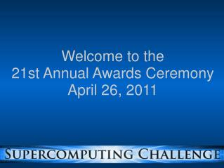 Welcome to the 21st Annual Awards Ceremony April 26, 2011