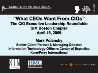 What CEOs Want From CIOs  The CIO Executive Leadership Roundtable SIM Boston Chapter April 16, 2009   Mark Polansky Sen