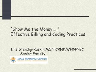 Show Me the Money ..  Effective Billing and Coding Practices     Iris Stendig-Raskin,MSN,CRNP,WHNP-BC  Senior Faculty