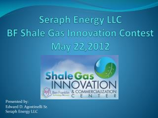Seraph Energy LLC BF Shale Gas Innovation Contest May 22,2012