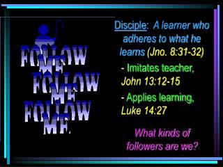Disciple:  A learner who adheres to what he learns Jno. 8:31-32 - Imitates teacher, John 13:12-15 - Applies learning, Lu