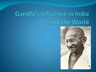 Gandhi s Influence in India and the World